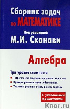 """М.И. Сканави """"Сборник задач по математике для поступающих в вузы (с решениями). Алгебра"""""""