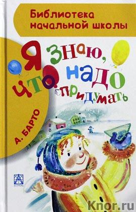 """Агния Барто """"Я знаю, что надо придумать"""" Серия """"Библиотека начальной школы"""""""