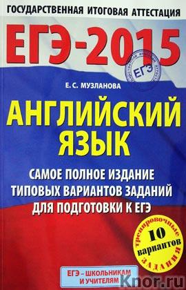 """Е.С. Музланова """"ЕГЭ-2015. Английский язык. Самое полное издание типовых вариантов заданий для подготовки к ЕГЭ"""""""