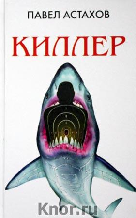 """Павел Астахов """"Киллер"""" Серия """"Адвокатские романы"""""""