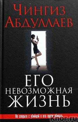 """Чингиз Абдуллаев """"Его невозможная жизнь"""" Серия """"Лучшее из лучшего"""""""