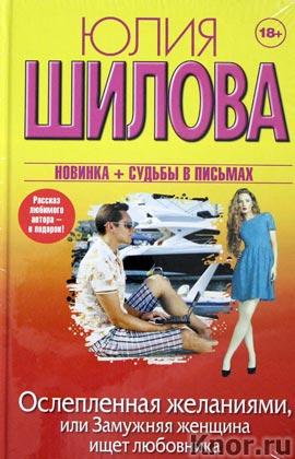 """Юлия Шилова """"Ослепленная желаниями, или Замужняя женщина ищет любовника"""" Серия """"Женщина, которой смотрят вслед"""""""