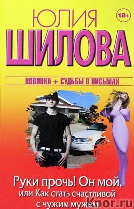 """Юлия Шилова """"Руки прочь! Он мой, или как стать счастливой с чужим мужем"""" Серия """"Женщина, которой смотрят вслед"""""""