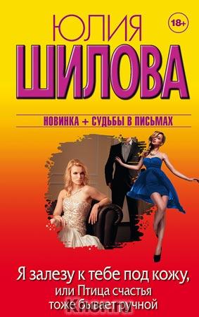 """Юлия Шилова """"Я залезу к тебе под кожу, или Птица счастья тоже бывает ручной"""" Серия """"Женщина, которой смотрят вслед"""""""