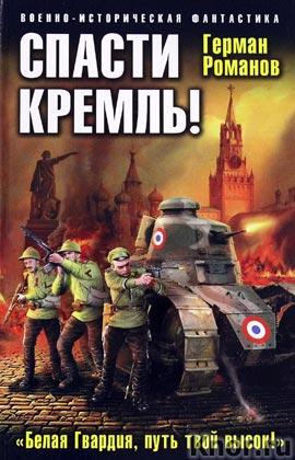 """Герман Романов """"Спасти Кремль! """"Белая Гвардия, путь твой высок!"""" Серия """"Военно-историческая фантастика"""""""