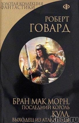 """Роберт Говард """"Бран Мак Морн, последний король. Кулл, беглец из Атлантиды"""" Серия """"Золотая коллекция фантастики"""""""