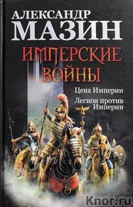 "Александр Мазин ""Имперские войны: Цена Империи. Легион против Империи"""