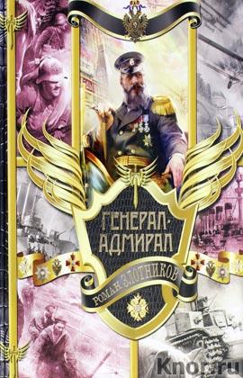 """Роман Злотников """"Генерал-адмирал. На переломе веков. Взлет. Война"""""""