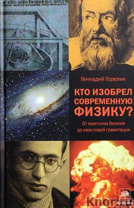 """Геннадий Горелик """"Кто изобрел современную физику? От маятника Галилея до квантовой гравитации"""" Серия """"Corpus"""""""
