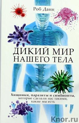 """Роб Данн """"Дикий мир нашего тела. Хищники, паразиты и симбионты, которые сделали нас такими, какие мы есть"""" Серия """"Простраство идей"""""""