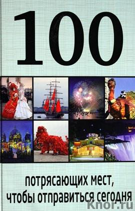 """100 потрясающих мест, чтобы отправиться сегодня. Серия """"100 лучших"""""""