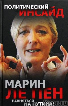 """Марин Ле Пен """"Равняться на Путина!"""" Серия """"Политический инсайд"""""""