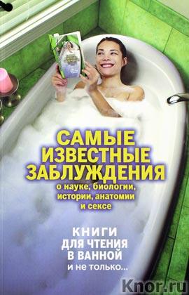 """Самые известные заблуждения о науке, биологии, истории, анатомии и сексе. Серия """"Книги для чтения в ванной и не только..."""""""
