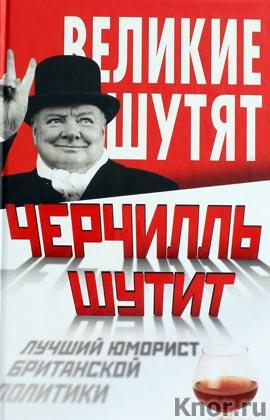 """Черчилль шутит. Лучший юморист британской политики. Серия """"Великие шутят"""""""