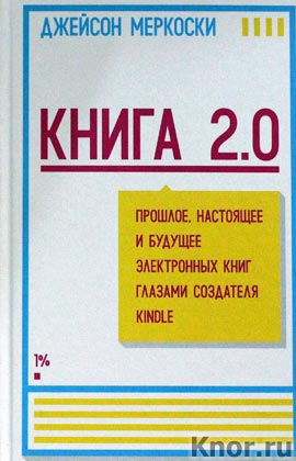"""Джейсон Меркоски """"Книга 2.0. Прошлое, настоящее и будущее электронных книг глазами создателя Kindle"""""""
