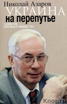 """Николай Азаров """"Украина на перепутье. Записки премьер-министра"""""""