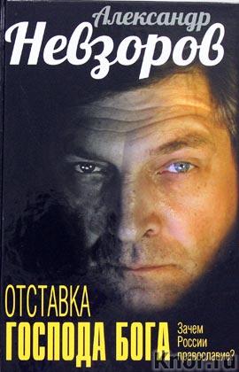 """Александр Невзоров """"Отставка господа бога. Зачем России православие?"""""""