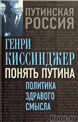 """Генри Киссинджер """"Понять Путина. Политика здравого смысла"""" Серия """"Путинская Россия. Взгляд с Запада"""""""