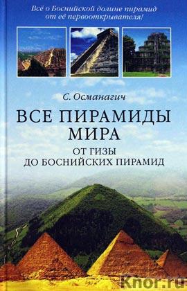 "Семир Османагич ""Все пирамиды мира. От Гизы до Боснийских пирамид"""