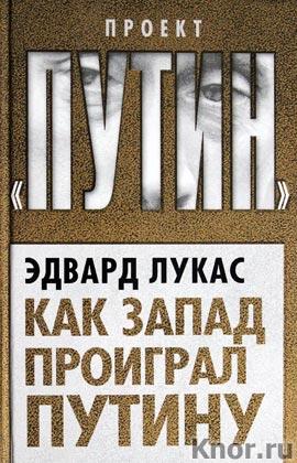 """Эдвард Лукас """"Как Запад проиграл Путину"""" Серия """"Проект """"Путин"""""""
