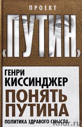 """Генри Киссинджер """"Понять Путина. Политика здравого смысла"""" Серия """"Проект """"Путин"""""""