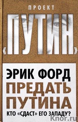 """Эрик Форд """"Предать Путина. Кто """"сдаст"""" его Западу?"""" Серия """"Проект """"Путин"""""""