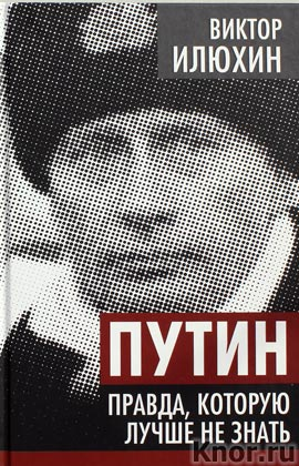 """Виктор Илюхин """"Путин. Правда, которую лучше не знать"""" Серия """"Власть в тротиловом эквиваленте"""""""