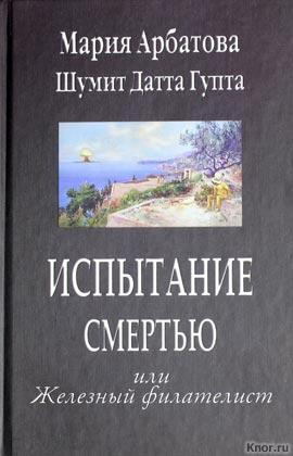 """Мария Арбатова """"Испытание смертью или Железный филателист"""""""