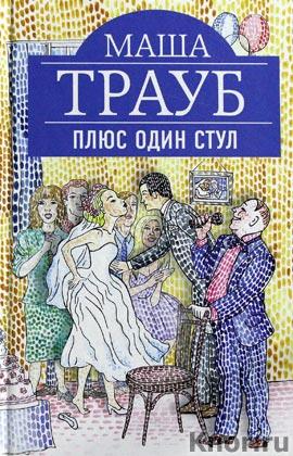 """Маша Трауб """"Плюс один стул"""" Серия """"Проза Маши Трауб"""""""