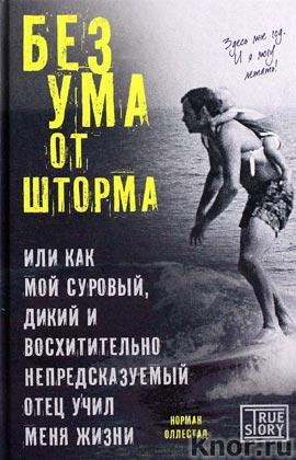 """Норман Оллестад """"Без ума от шторма, или Как мой суровый, дикий и восхитительно непредсказуемый отец учил меня жизни"""" Серия """"Проект TRUE STORY. Книги, которые вдохновляют"""""""