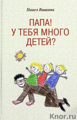 """Павел Вишняк """"Папа! У тебя много детей?"""""""