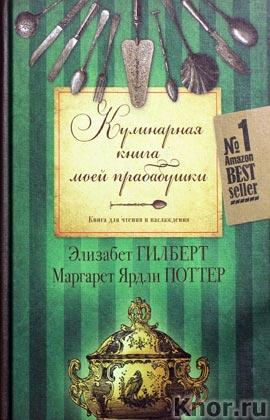 """Элизабет Гилберт, Маргарет Ярдли Поттер """"Кулинарная книга моей прабабушки. Книга для чтения и наслаждения"""""""