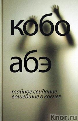 """Кобо Абэ """"Тайное свидание. Вошедшие в ковчег"""" Серия """"Современная классика"""""""