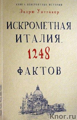 """Эндрю Уиттакер """"Культура в фактах. Книга невероятных историй. Искрометная Италия. 1248 фактов"""" Серия """"Книга невероятных историй"""""""