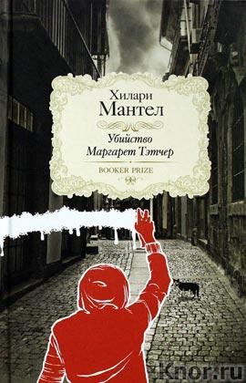 "Хилари Мантел ""Убийство Маргарет Тэтчер"" Серия ""Booker Prize"""