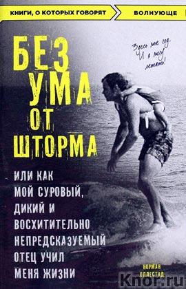 """Норман Оллестад """"Без ума от шторма, или Как мой суровый, дикий и восхитительно непредсказуемый отец учил меня жизни"""" Серия """"Книги, о которых говорят"""""""