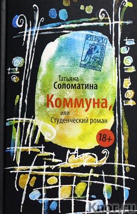 """Татьяна Соломатина """"Коммуна, или Студенческий роман"""""""