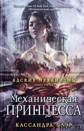"""Кассандра Клэр """"Адские механизмы. Механическая принцесса. Книга третья"""""""