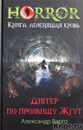 """Александр Варго """"Диггер по прозвищу Жгут"""" Серия """"Horror. Книга, леденящая кровь"""""""