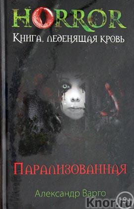 """Александр Варго """"Парализованная"""" Серия """"Horror. Книга, леденящая кровь"""""""