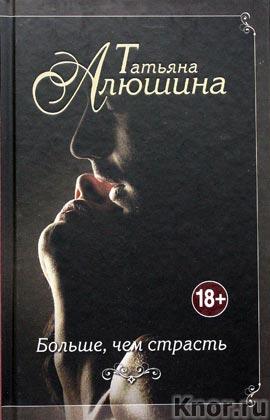 """Татьяна Алюшина """"Больше, чем страсть"""" Серия """"Еще раз про любовь"""""""