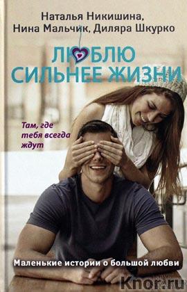 """Наталья Никишина и др. """"Люблю сильнее жизни. Маленькие истории о большой любви"""""""