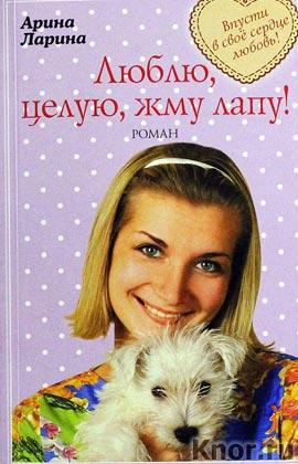 """Арина Ларина """"Люблю, целую, жму лапу!"""" Серия """"Милый ты мой! Романы о доброй любви"""" Pocket-book"""