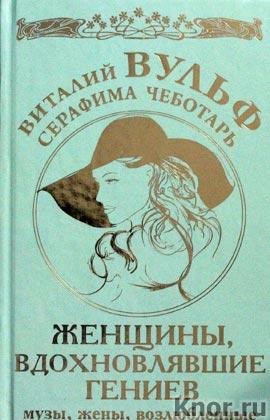 """Виталий Вульф, Серафима Чеботарь """"Женщины, вдохновлявшие гениев. Музы, жены, возлюбленные"""" Серия """"Самые желанные женщины"""""""