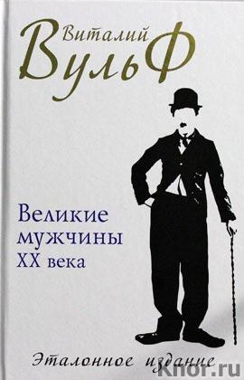 """Виталий Вульф """"Великие мужчины XX века. Эталонное издание"""" Серия """"Лучшие книги Виталия Вульфа"""""""