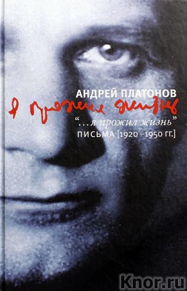 """Андрей Платонов """"Я прожил жизнь. Письма. 1920-1950 гг."""""""