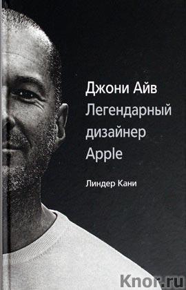 """Линдер Кани """"Джони Айв. Легендарный дизайнер Apple"""""""