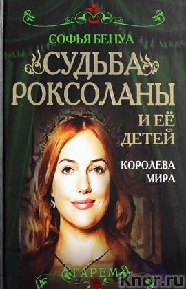 """Софья Бенуа """"Судьба Роксоланы и ее детей. Королева мира"""" Серия """"Гарем"""""""