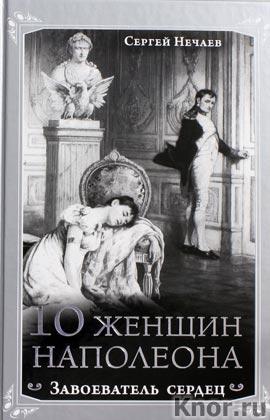 """Сергей Нечаев """"10 женщин Наполеона. Завоеватель сердец"""" Серия """"Роковые женщины"""""""