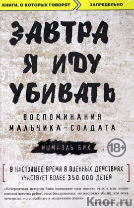 """Ишмаэль Бих """"Завтра я иду убивать. Воспоминания мальчика-солдата"""" Серия """"Книги, о которых говорят"""""""